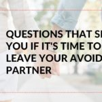Your Avoidant Partner: 7 Questions to See If It's Time to Leave