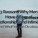 3 Reasons Why Men Have a Fear of Relationships and Intimacy (…and What You can Do about It)