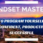 Mindset Mastery: How to Program Yourself to Be More Confident, Productive, and Successful